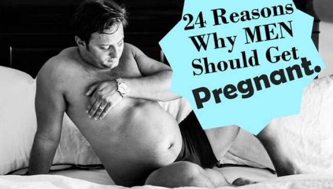 24 Reasons Why MEN Should Be The Ones Who Get Pregnant